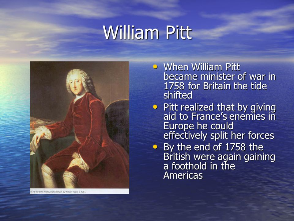William Pitt When William Pitt became minister of war in 1758 for Britain the tide shifted.