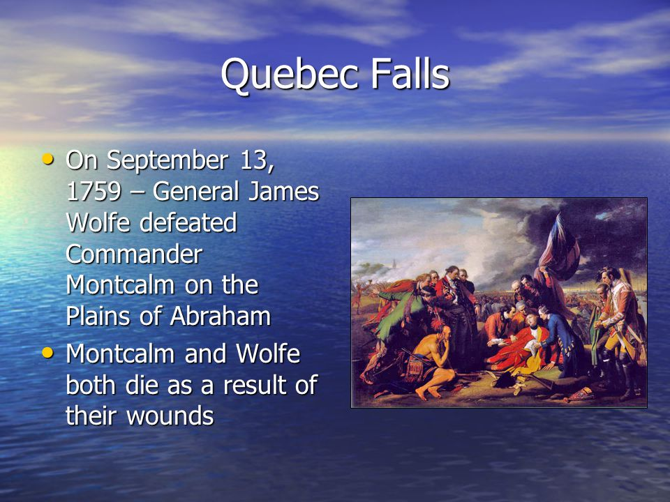 Quebec Falls On September 13, 1759 – General James Wolfe defeated Commander Montcalm on the Plains of Abraham.