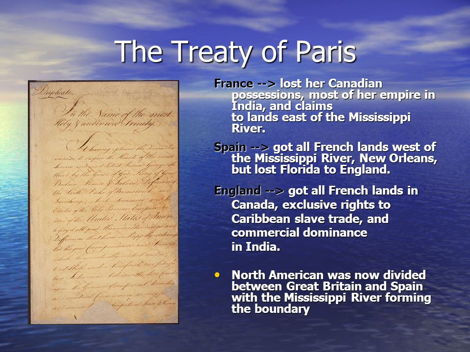 The Treaty of Paris France --> lost her Canadian possessions, most of her empire in India, and claims to lands east of the Mississippi River.