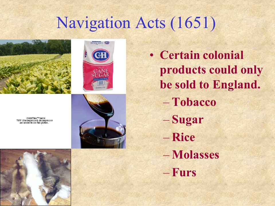 Navigation Acts (1651) Certain colonial products could only be sold to England. Tobacco. Sugar. Rice.
