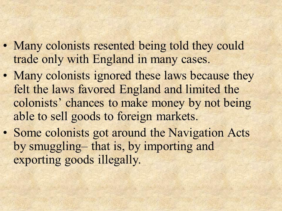 Many colonists resented being told they could trade only with England in many cases.