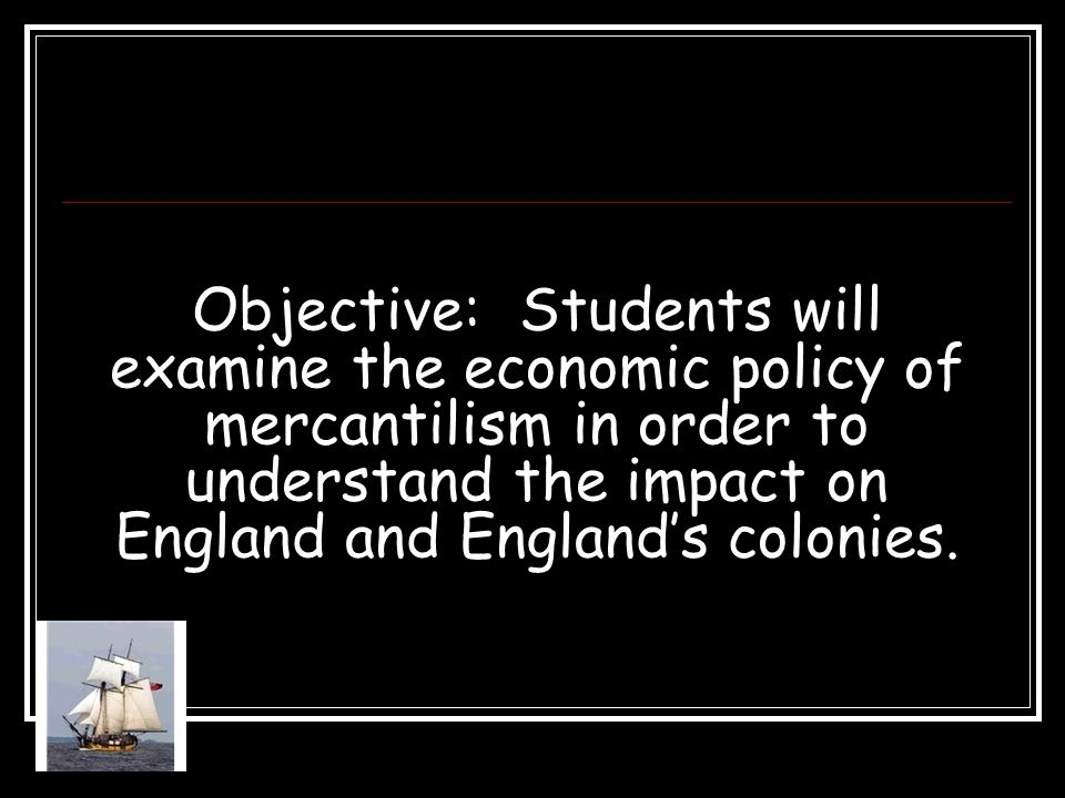 Objective: Students will examine the economic policy of mercantilism in order to understand the impact on England and England's colonies.