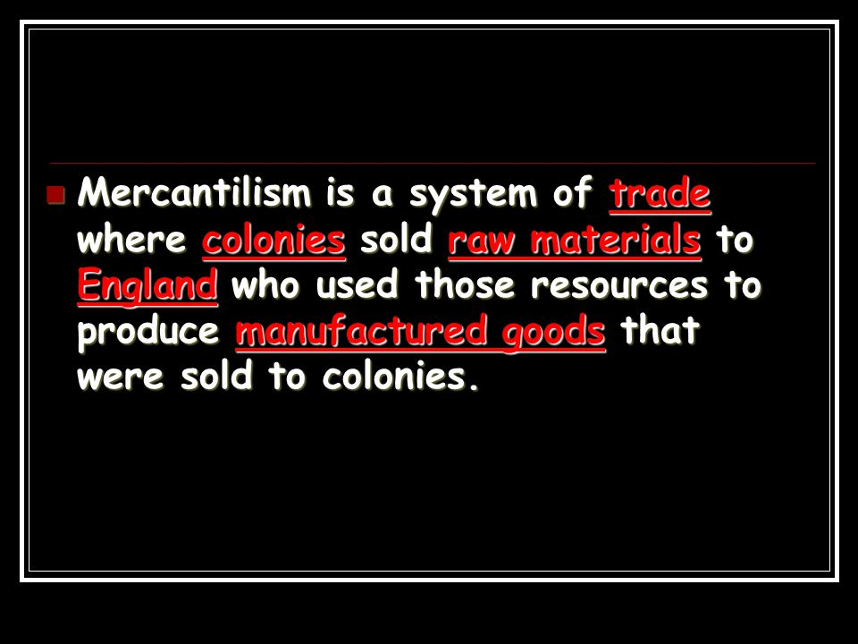 Mercantilism is a system of trade where colonies sold raw materials to England who used those resources to produce manufactured goods that were sold to colonies.
