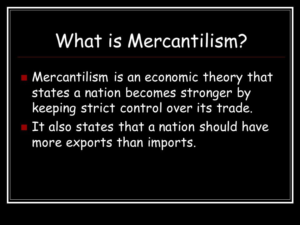 What is Mercantilism Mercantilism is an economic theory that states a nation becomes stronger by keeping strict control over its trade.