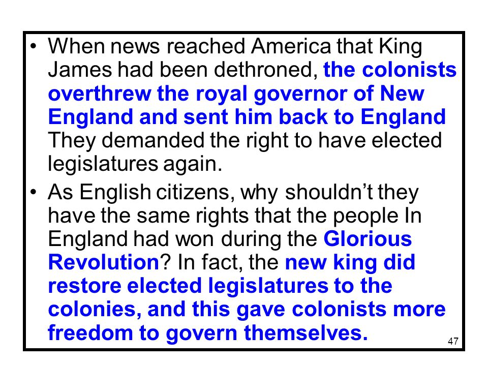 When news reached America that King James had been dethroned, the colonists overthrew the royal governor of New England and sent him back to England They demanded the right to have elected legislatures again.