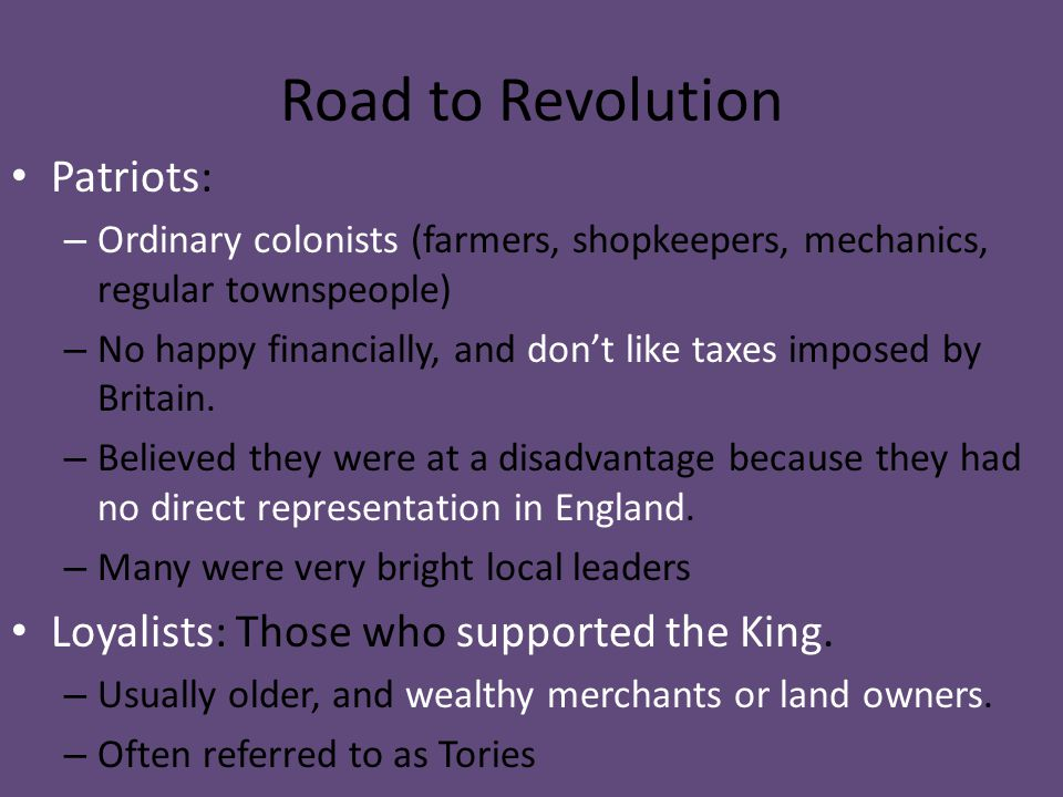 Road to Revolution Patriots: Loyalists: Those who supported the King.