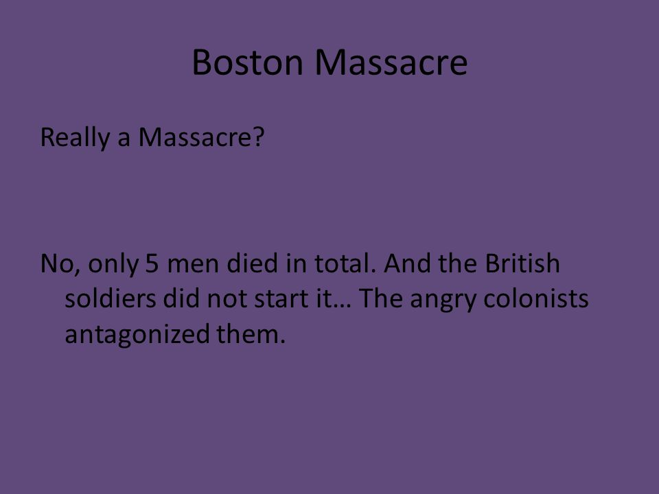 Boston Massacre Really a Massacre. No, only 5 men died in total.