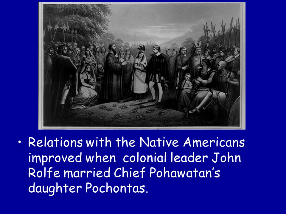 Relations with the Native Americans improved when colonial leader John Rolfe married Chief Pohawatan's daughter Pochontas.
