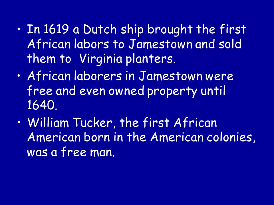 In 1619 a Dutch ship brought the first African labors to Jamestown and sold them to Virginia planters.