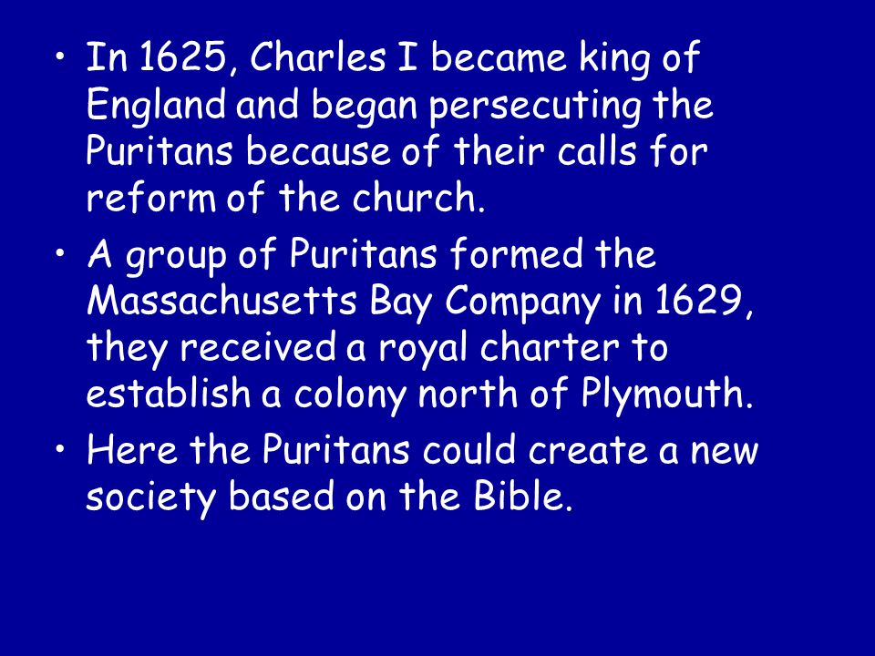 In 1625, Charles I became king of England and began persecuting the Puritans because of their calls for reform of the church.