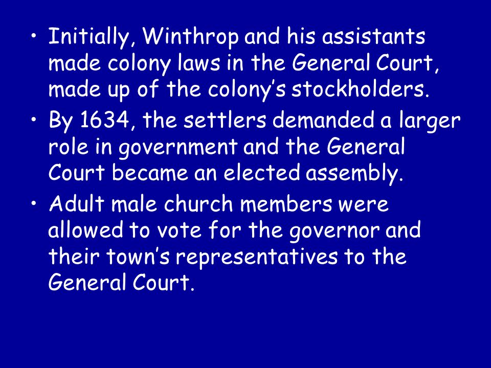 Initially, Winthrop and his assistants made colony laws in the General Court, made up of the colony's stockholders.