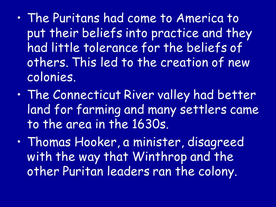 The Puritans had come to America to put their beliefs into practice and they had little tolerance for the beliefs of others. This led to the creation of new colonies.
