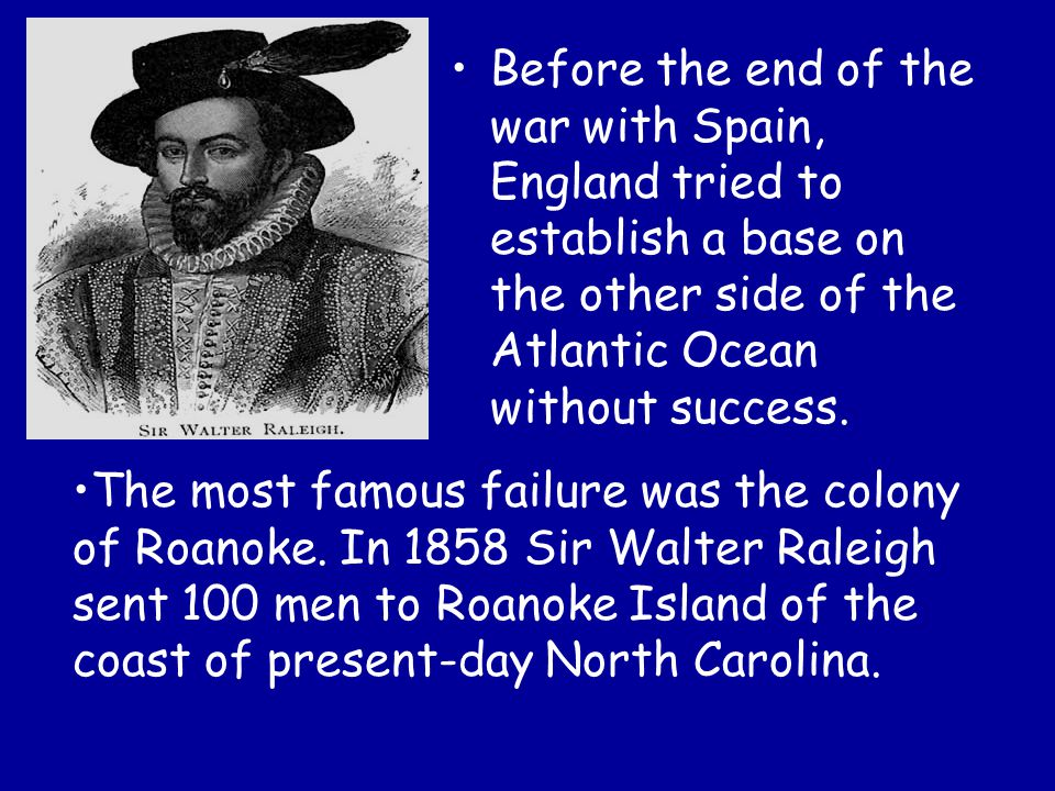 Before the end of the war with Spain, England tried to establish a base on the other side of the Atlantic Ocean without success.