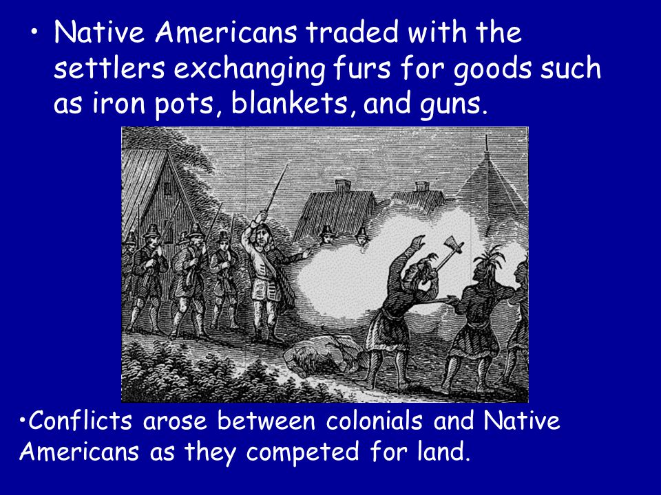 Native Americans traded with the settlers exchanging furs for goods such as iron pots, blankets, and guns.
