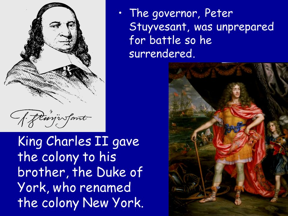 The governor, Peter Stuyvesant, was unprepared for battle so he surrendered.