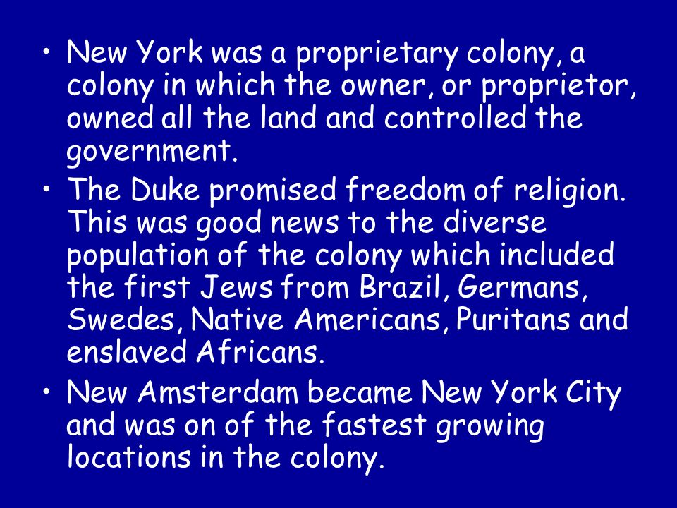 New York was a proprietary colony, a colony in which the owner, or proprietor, owned all the land and controlled the government.