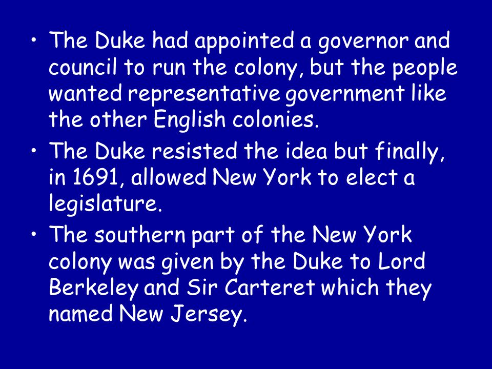 The Duke had appointed a governor and council to run the colony, but the people wanted representative government like the other English colonies.