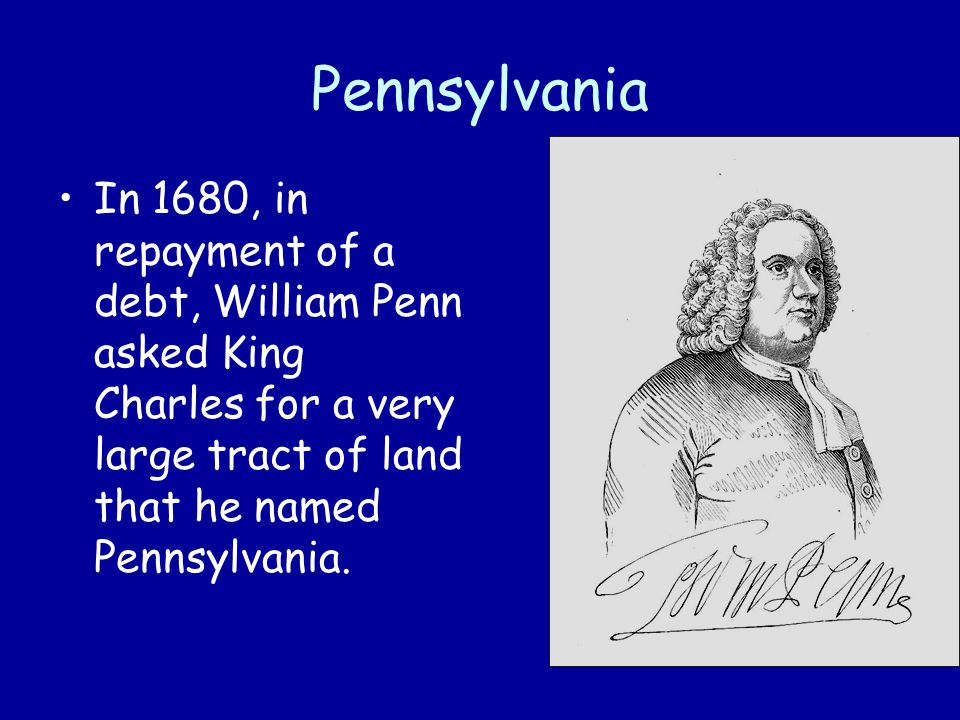 Pennsylvania In 1680, in repayment of a debt, William Penn asked King Charles for a very large tract of land that he named Pennsylvania.