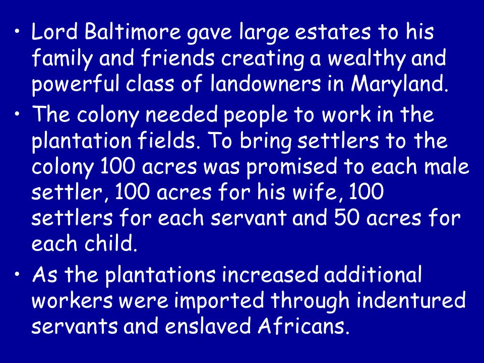 Lord Baltimore gave large estates to his family and friends creating a wealthy and powerful class of landowners in Maryland.