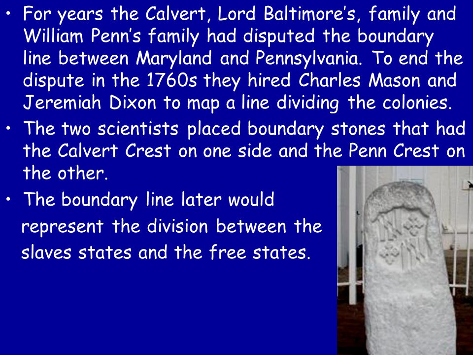 For years the Calvert, Lord Baltimore's, family and William Penn's family had disputed the boundary line between Maryland and Pennsylvania. To end the dispute in the 1760s they hired Charles Mason and Jeremiah Dixon to map a line dividing the colonies.