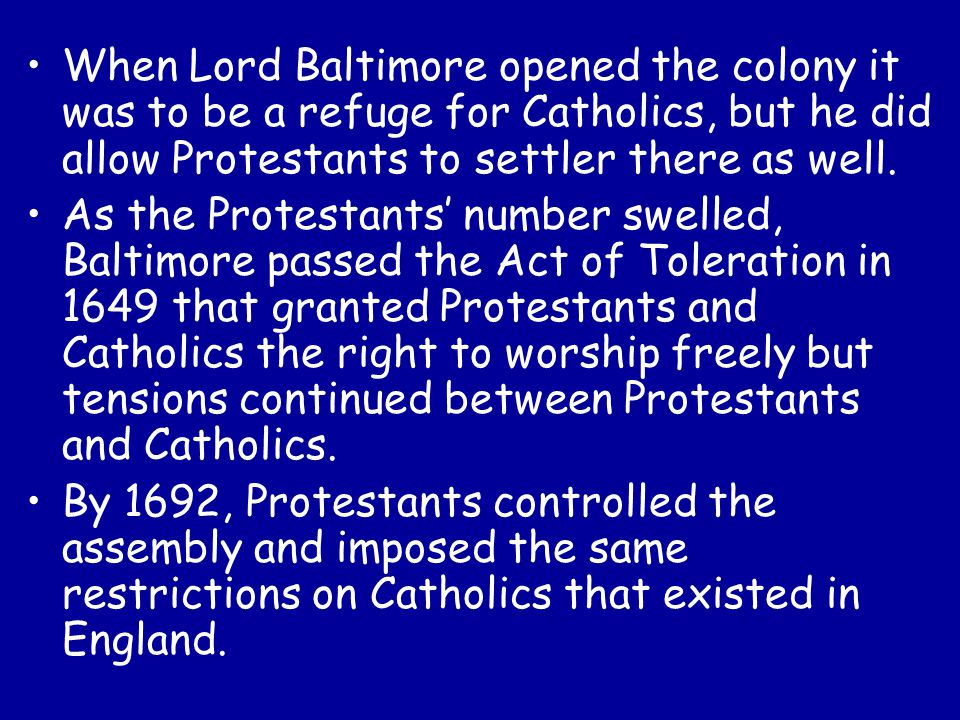When Lord Baltimore opened the colony it was to be a refuge for Catholics, but he did allow Protestants to settler there as well.