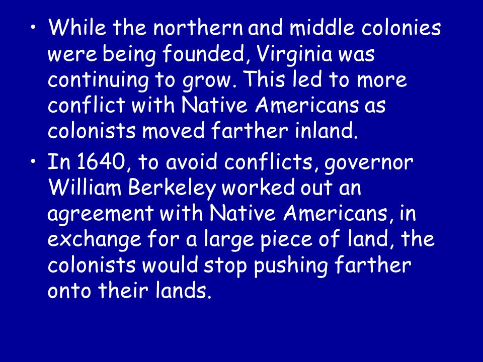 While the northern and middle colonies were being founded, Virginia was continuing to grow. This led to more conflict with Native Americans as colonists moved farther inland.