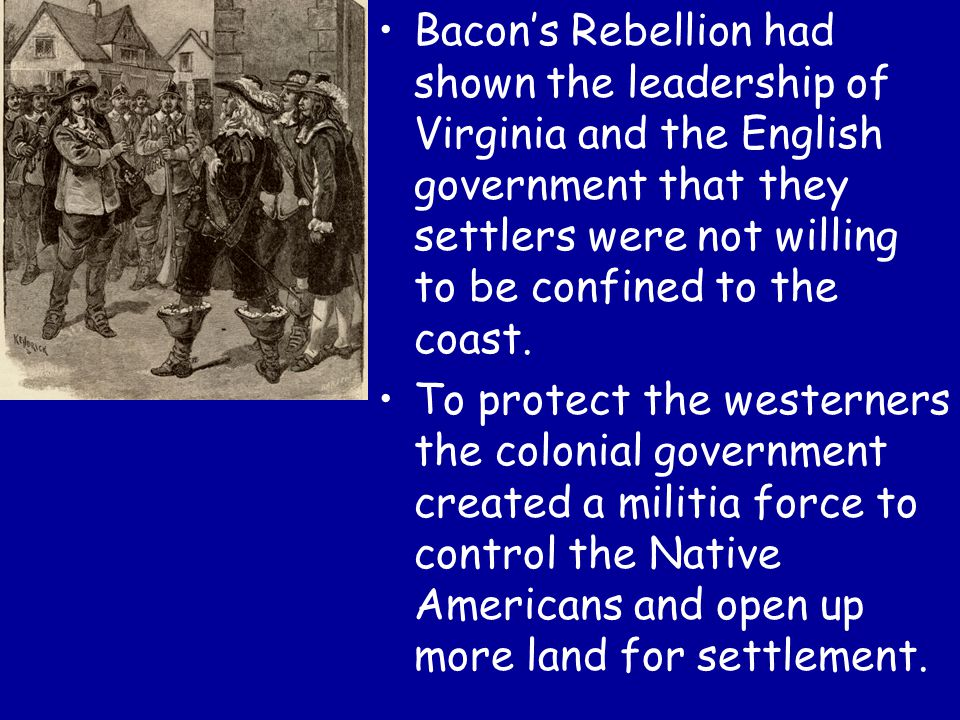 Bacon's Rebellion had shown the leadership of Virginia and the English government that they settlers were not willing to be confined to the coast.