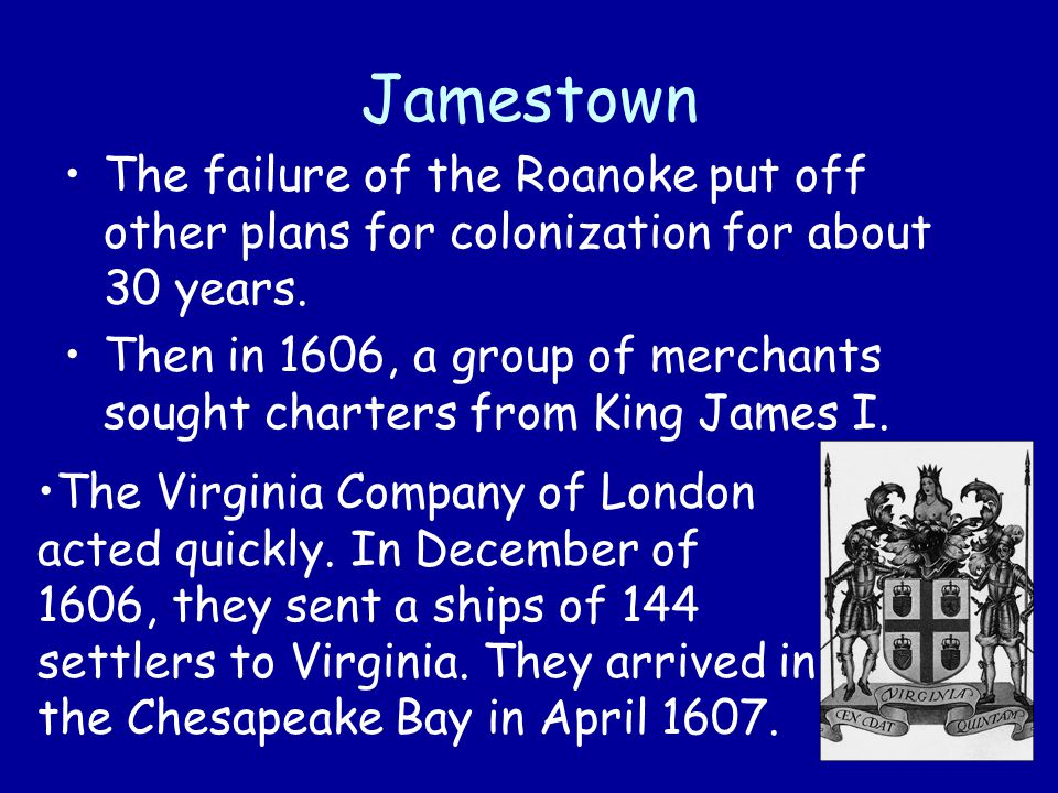 Jamestown The failure of the Roanoke put off other plans for colonization for about 30 years.