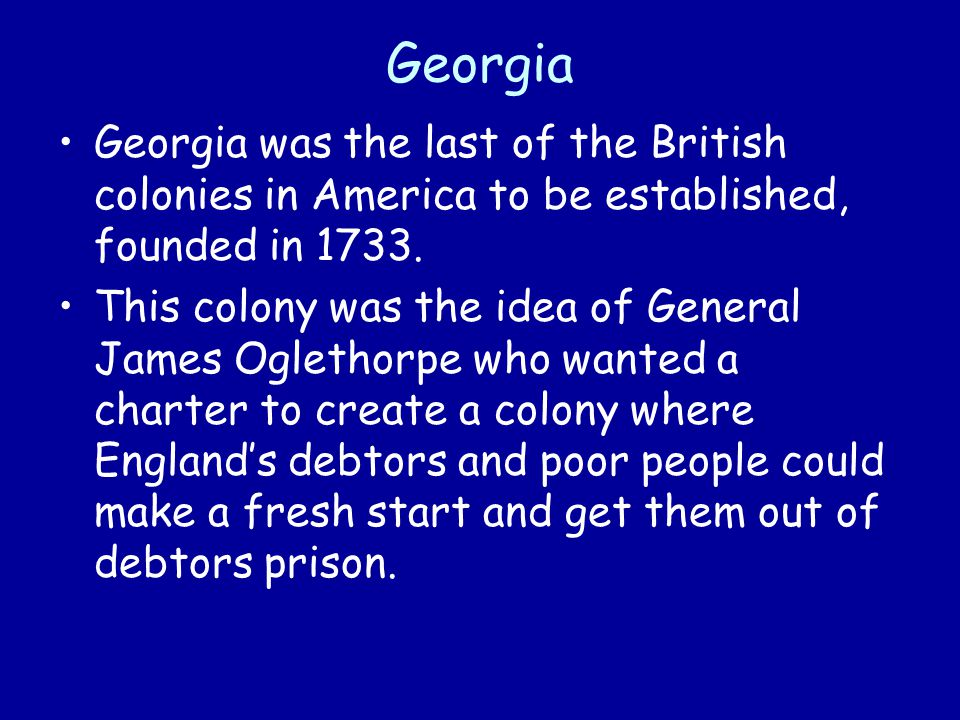 Georgia Georgia was the last of the British colonies in America to be established, founded in 1733.