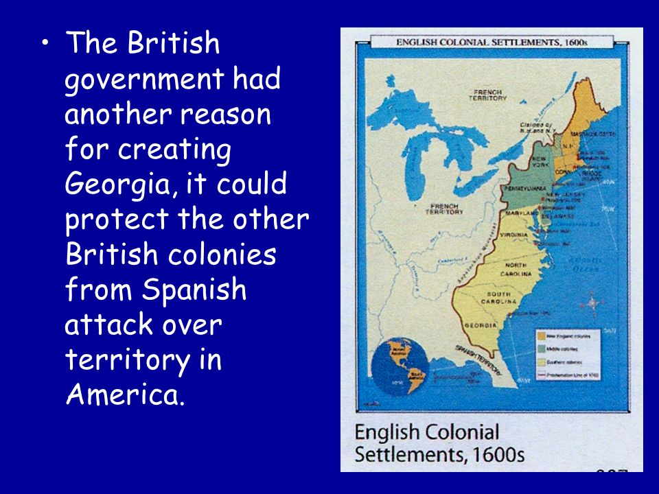 The British government had another reason for creating Georgia, it could protect the other British colonies from Spanish attack over territory in America.