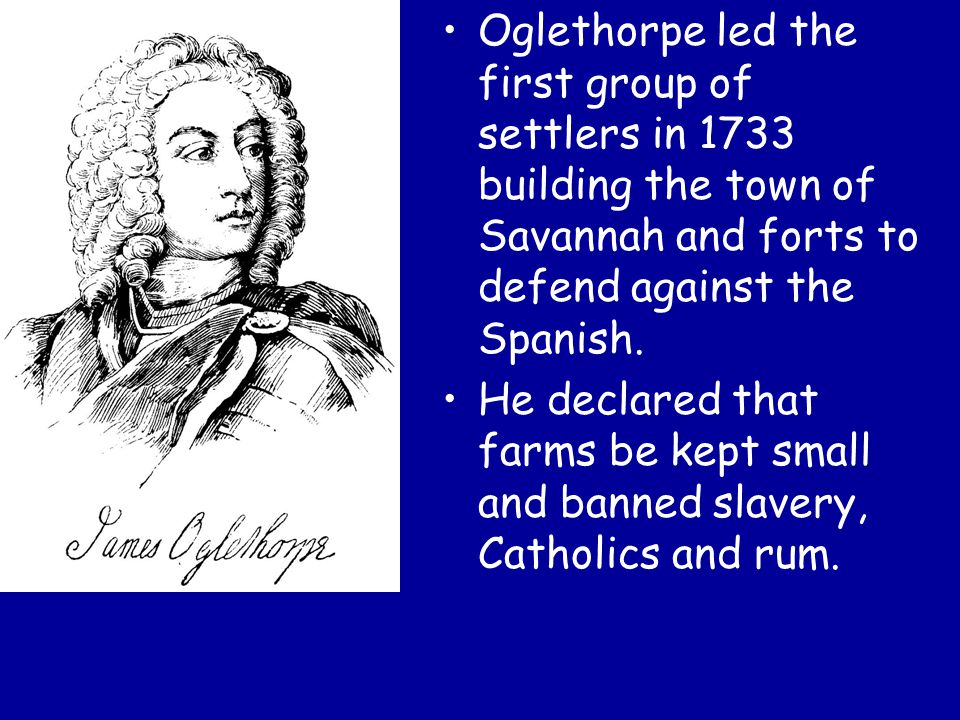 Oglethorpe led the first group of settlers in 1733 building the town of Savannah and forts to defend against the Spanish.