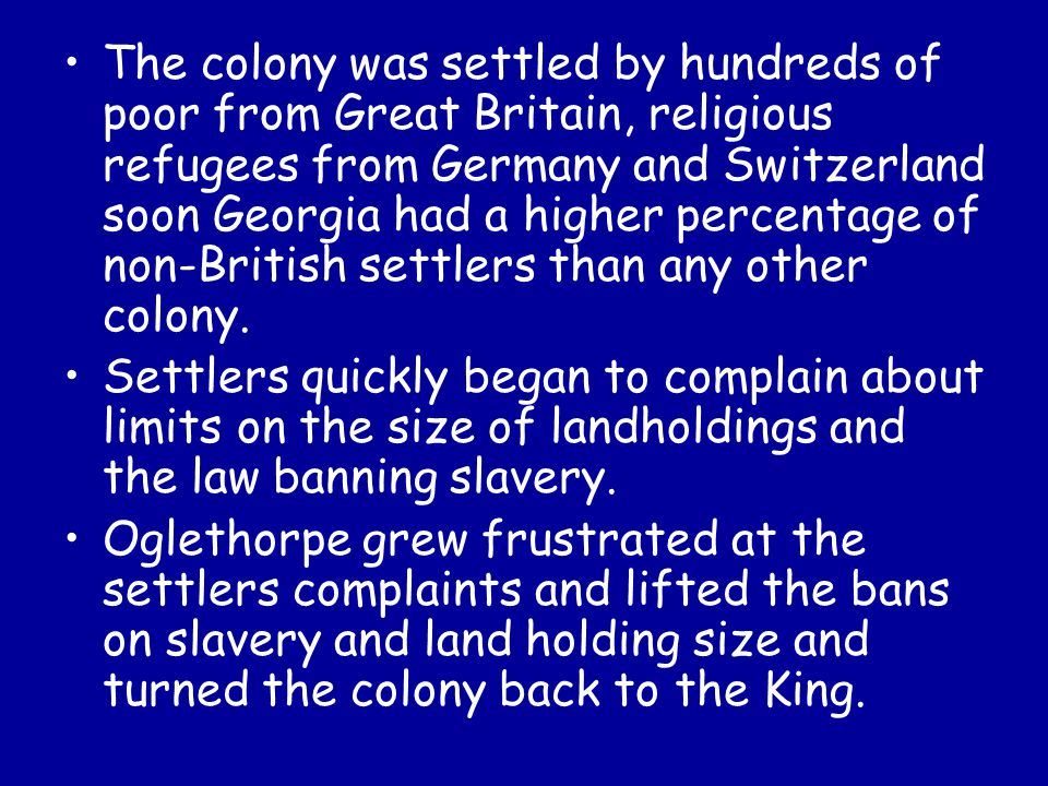 The colony was settled by hundreds of poor from Great Britain, religious refugees from Germany and Switzerland soon Georgia had a higher percentage of non-British settlers than any other colony.