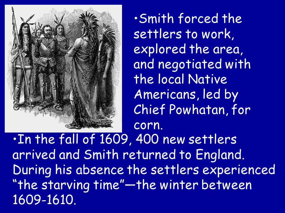 Smith forced the settlers to work, explored the area, and negotiated with the local Native Americans, led by Chief Powhatan, for corn.