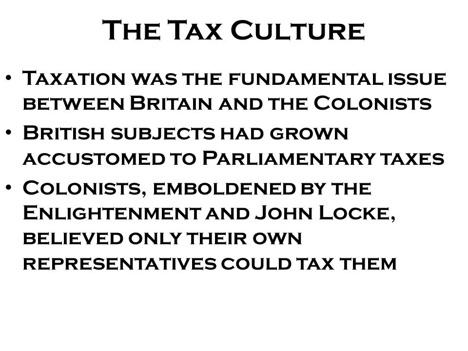 The Tax Culture Taxation was the fundamental issue between Britain and the Colonists. British subjects had grown accustomed to Parliamentary taxes.