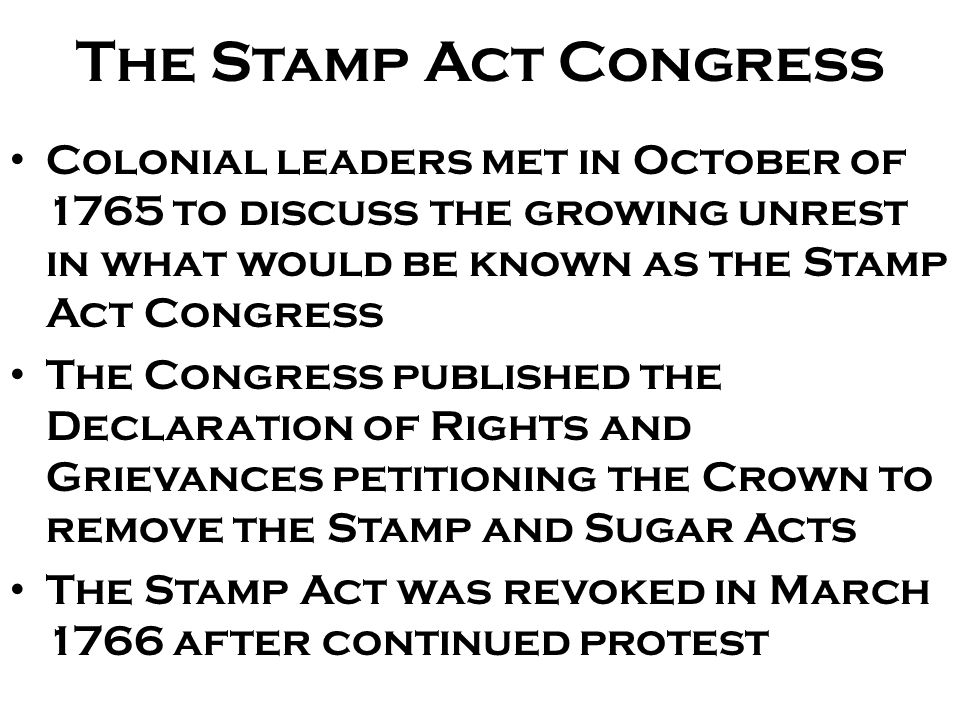 The Stamp Act Congress Colonial leaders met in October of 1765 to discuss the growing unrest in what would be known as the Stamp Act Congress.