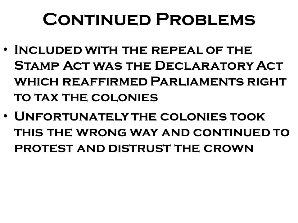 Continued Problems Included with the repeal of the Stamp Act was the Declaratory Act which reaffirmed Parliaments right to tax the colonies.