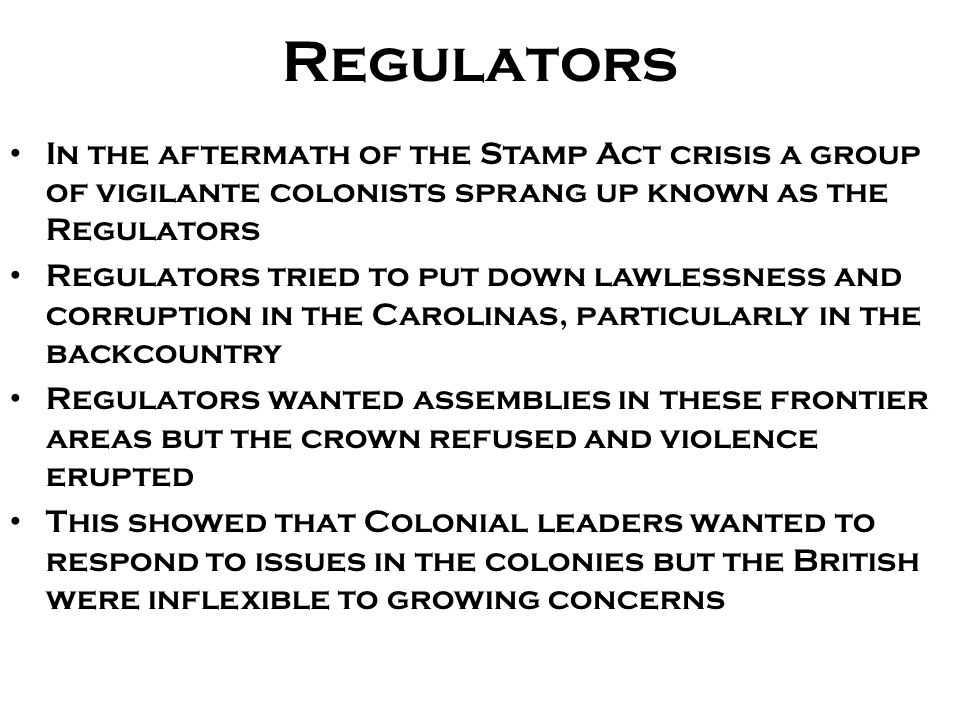Regulators In the aftermath of the Stamp Act crisis a group of vigilante colonists sprang up known as the Regulators.