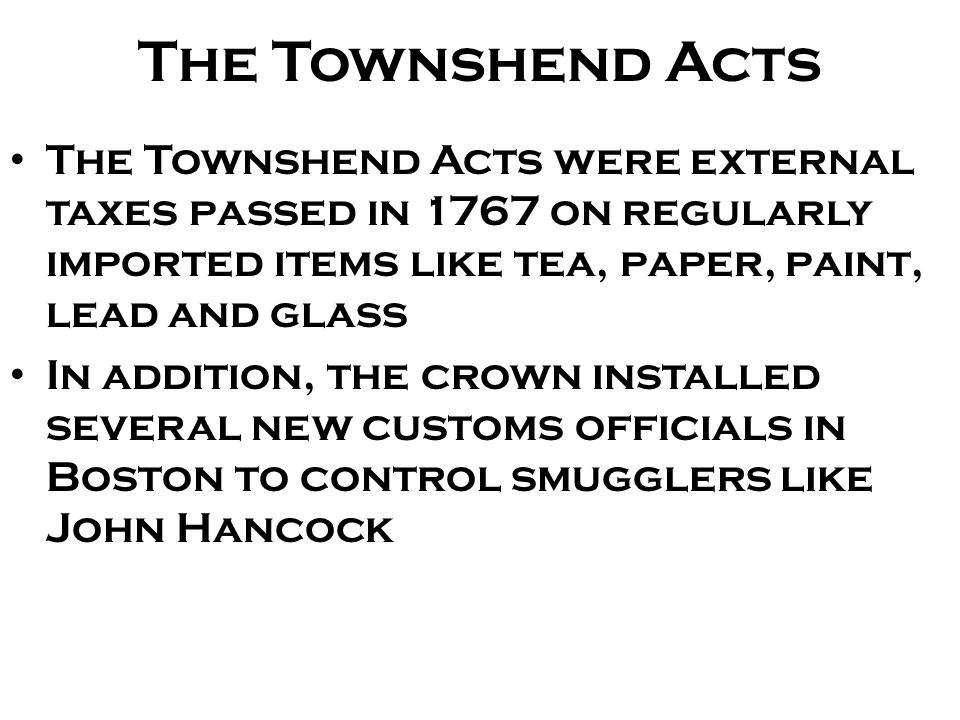 The Townshend Acts The Townshend Acts were external taxes passed in 1767 on regularly imported items like tea, paper, paint, lead and glass.