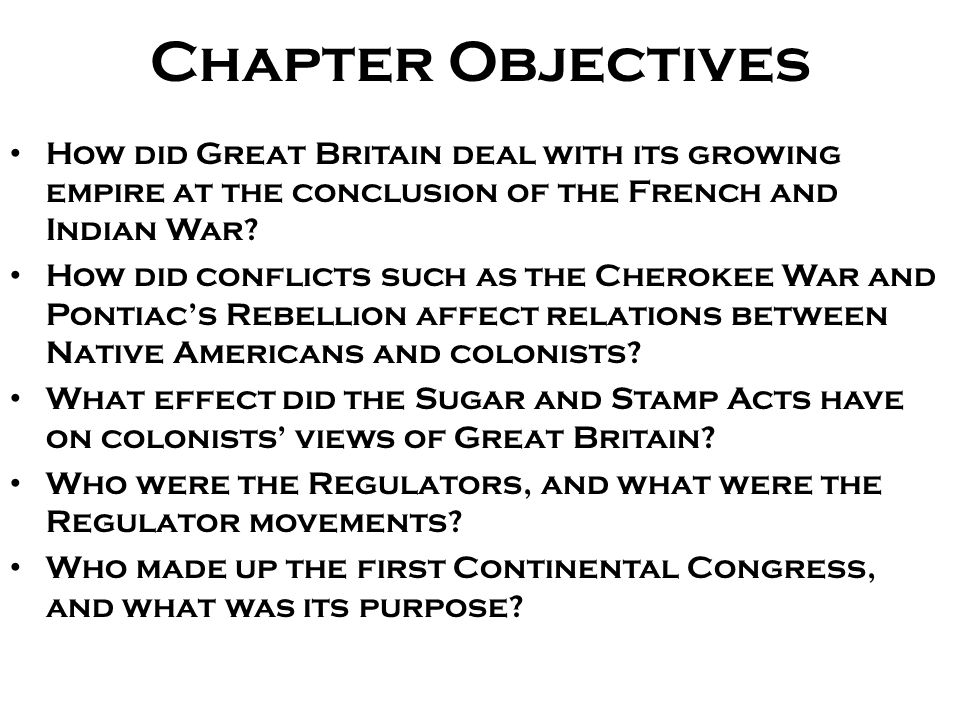Chapter Objectives How did Great Britain deal with its growing empire at the conclusion of the French and Indian War