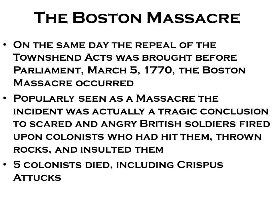 The Boston Massacre On the same day the repeal of the Townshend Acts was brought before Parliament, March 5, 1770, the Boston Massacre occurred.