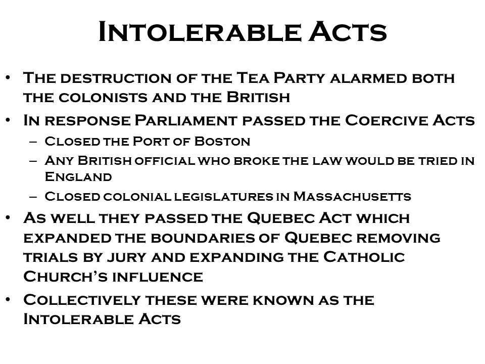 Intolerable Acts The destruction of the Tea Party alarmed both the colonists and the British. In response Parliament passed the Coercive Acts.