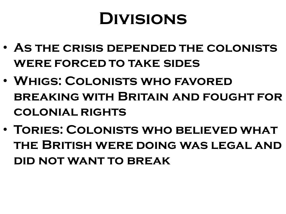 Divisions As the crisis depended the colonists were forced to take sides.