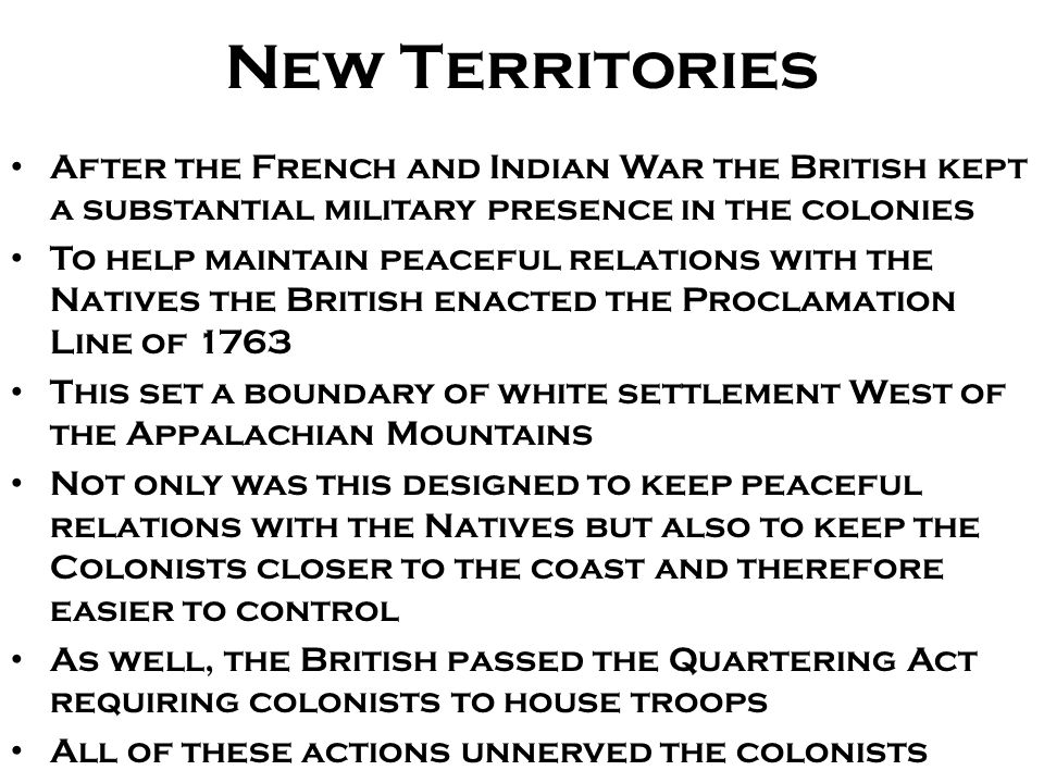 New Territories After the French and Indian War the British kept a substantial military presence in the colonies.
