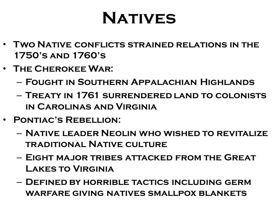 Natives Two Native conflicts strained relations in the 1750's and 1760's. The Cherokee War: Fought in Southern Appalachian Highlands.