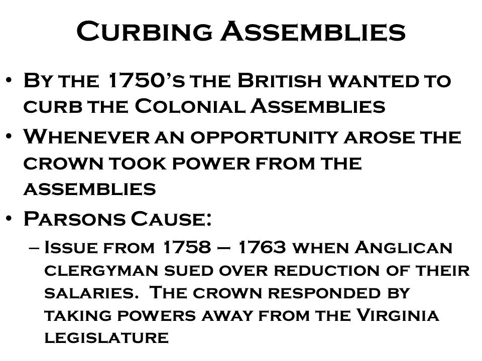 Curbing Assemblies By the 1750's the British wanted to curb the Colonial Assemblies.