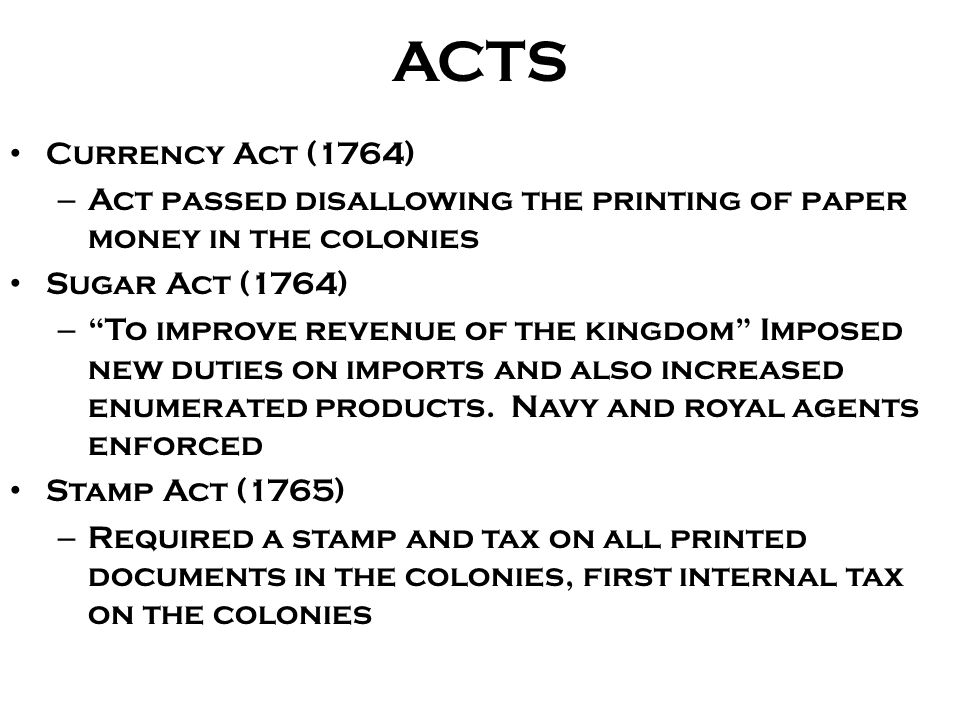 ACTS Currency Act (1764) Act passed disallowing the printing of paper money in the colonies. Sugar Act (1764)