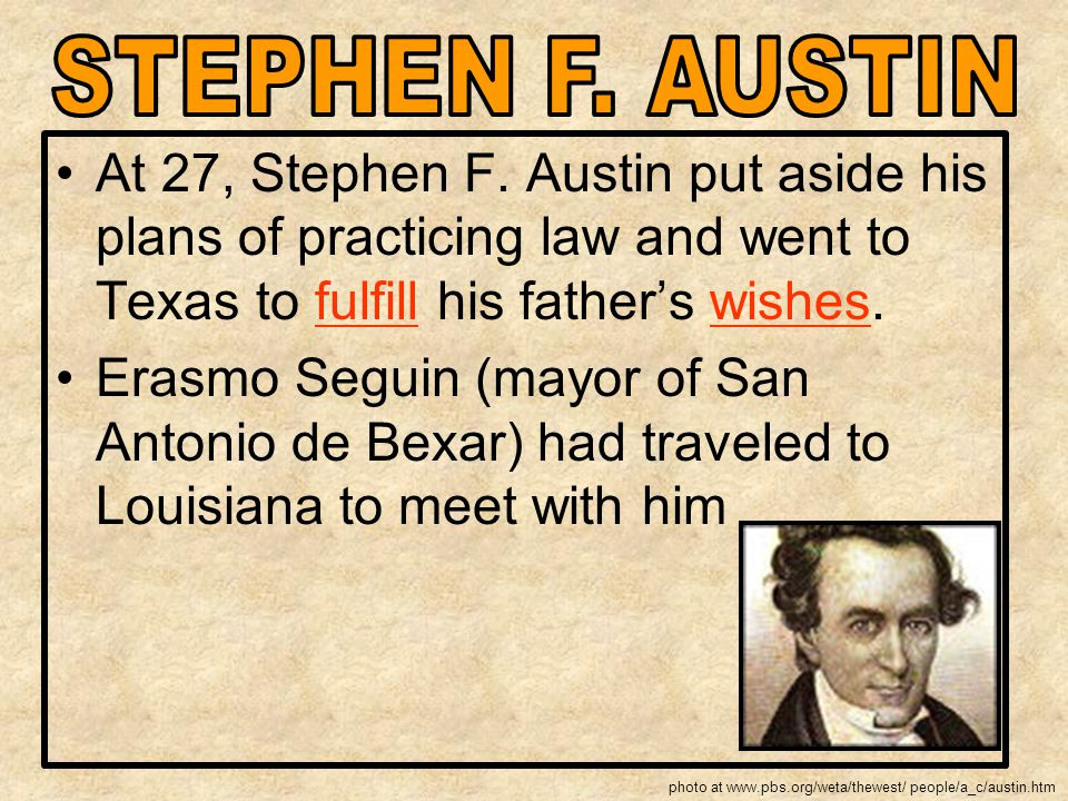 STEPHEN F. AUSTIN At 27, Stephen F. Austin put aside his plans of practicing law and went to Texas to fulfill his father's wishes.