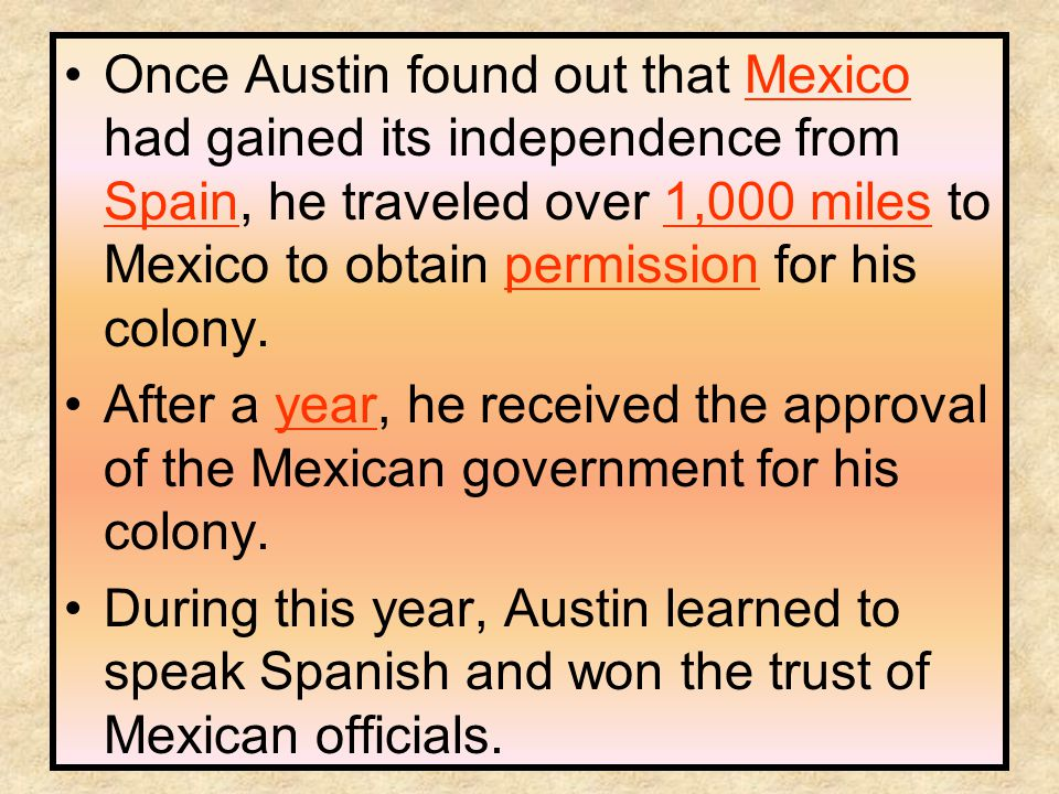 Once Austin found out that Mexico had gained its independence from Spain, he traveled over 1,000 miles to Mexico to obtain permission for his colony.