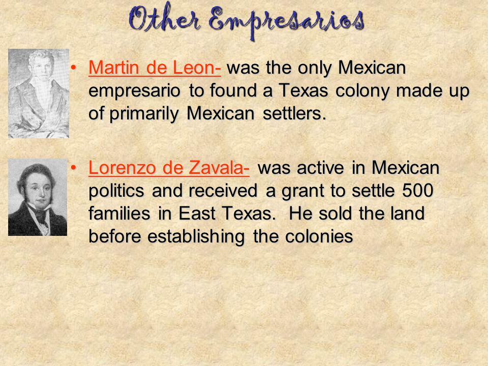 Other Empresarios Martin de Leon- was the only Mexican empresario to found a Texas colony made up of primarily Mexican settlers.
