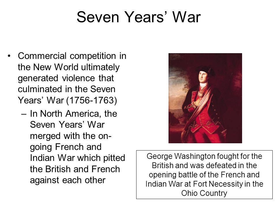 Seven Years' War Commercial competition in the New World ultimately generated violence that culminated in the Seven Years' War (1756-1763)
